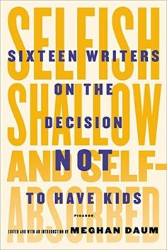 Selfish, Shallow, and Self-Absorbed: Sixteen Writers on the Decision Not to Have Kids | Meghan Daum | March 31st 2015 | Selfish, Shallow, and Self-Absorbed makes a thoughtful and passionate case for why parenthood is not the only path in life, taking our parent-centric, kid-fixated, baby-bump-patrolling culture to task in the process. What emerges is a more nuanced, diverse view of what it means to live a full, satisfying life. #nonfiction #2015