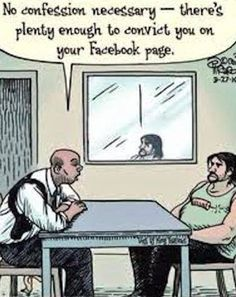 Facebook Confession REMEMBER anything you post on Facebook can and will be used against you in a court of law!