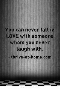 You can never fall in LOVE with someone whom you never laugh with. www.thrive-at-home.com