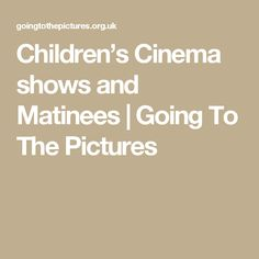 Children's Cinema shows and Matinees   Going To The Pictures