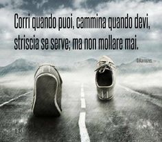 Corri quando puoi,  cammina quando devi, striscia se serve;  ma non mollare mai. Dean Karnazes