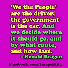 'We the people' are the driver; the government is the car. And we decide where it should go, and by what route and how fast. -Ronald Reagan - http://whowasronaldreagan.com/?p=117