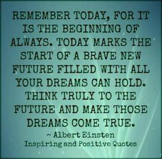 Remember today, for it is the beginning of always, today marks the start of a brave new future filled with all your dreams can hold. Think truly to the future and make those dreams come true.