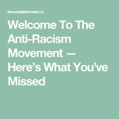 Welcome To The Anti-Racism Movement — Here's What You've Missed