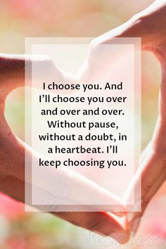 Valentine card sayings | I choose you. And I'll choose you over and over and over. Without pause, without a doubt, in a heartbeat. I'll keep choosing you.