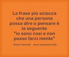 """La frase più sciocca che una persona possa dire o pensare è la seguente """"io sono così e non posso farci niente"""" Omar Falworth"""