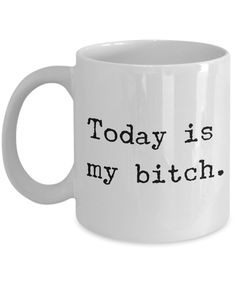 Today is my Bitch Mug 11 oz. Ceramic Coffee Cup