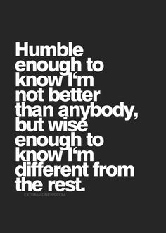 Humble enough to know I'm not better than anybody, but wise enough to know I'm different from the rest.