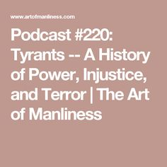 Podcast #220: Tyrants -- A History of Power, Injustice, and Terror | The Art of Manliness