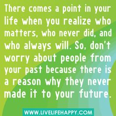 There comes a point in your life when you realize who matters, who never did, and who always will.  So don't worry about people from your past because there is a reason why they never made it to your future. :-) Love it.