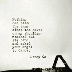 Nothing has been the same since the devil on my shoulder reached out its hand and asked your angel to dance.