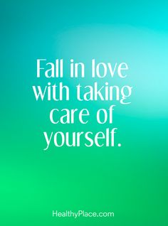 Positive Quote: Fall in love with taking care of yourself. www.HealthyPlace.com