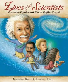 2014 - Lives of the Scientists: Experiments, Explosions (And What the Neighbors Thought) by Kathleen Krull - Profiles many of history's most noteworthy scientists, from Zhang Heng and Isaac Newton to Albert Einstein and Barbara McClintock, sharing lesser-known facts about their favorite activities, relationships, and eccentricities.