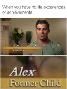 When you have no life experiences or achievements. Alex, former child.