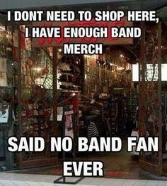 No one can never have enough band merch duh