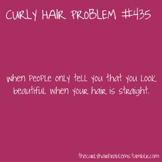 This is so sad and is why most curly haired girls, including myself, hate their hair. Not once has anyone ever said this to me in 20 years. Can't wait till it finally does : ) I seriously don't care anymore I love my natural hair and I'm gonna stick with it