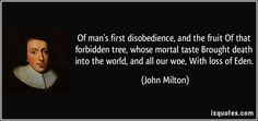 John Milton , opening line of Paradise Lost: Of man's first disobedience, and the fruit -