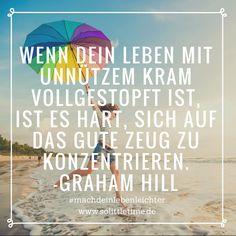 Wenn Dein Leben mit unnützem Kram vollgestopft ist, ist es hart, sich auf das gute Zeug zu konzentrieren. - Graham Hill