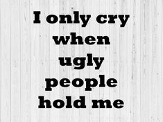 AS16 I only cry when ugly people hold me SVG Independence Day Photos, Black King And Queen, Baby Svg, Hold Me, Queen Quotes, Cry Baby, Being Ugly, Crying, Funny Quotes