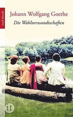 Johann Wolfgang von Goethe, Die Wahlverwandtschaften   Goethes interessantester Roman. Meint das Redaktionsbüro. www.redaktionsbuero-niemuth.de