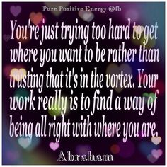 """You're just trying too hard to get where you want to be, rather than trusting that it is in the vortex.  Your work is really to find a way of being all right with where you are."" •ღ• ~~Abraham Hicks"