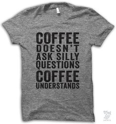 I love a LOT of these shirts.so funny! coffee doesn't ask silly questions, coffee understands. Blusas T Shirts, Silkscreen, Just In Case, Just For You, Silly Questions, Sport Outfit, Looks Cool, Mode Inspiration, Motivation Inspiration