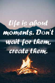 Life is about moments.