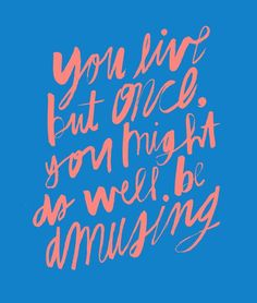 you only live once, you might as well be amusing