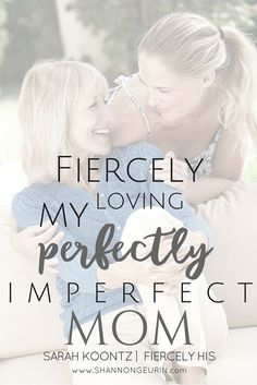 Fiercely Loving My Perfectly Imperfect Mom http://shannongeurin.com/fiercely-loving-my-perfectly-imperfect-mom/