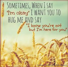 I wish someone would say to me your not alone. If you ever need someone im here but they never say thay