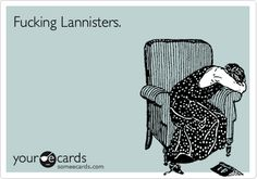 Fucking Lannisters.