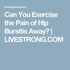 Can You Exercise the Pain of Hip Bursitis Away? | LIVESTRONG.COM