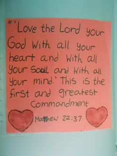 'Love the Lord your God with all yout heart and with all your soul and with all your mind.' This is the first and greatest commandment. Matthew 22:37