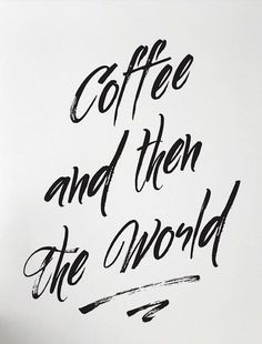 Coffee and then the world.