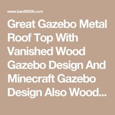 Great Gazebo Metal Roof Top With Vanished Wood Gazebo Design And Minecraft Gazebo Design Also Wood Gazebo Manufacturers 18 Wooden Gazebo Designs for Your Best House Outdoor Decoration Exterior gazebo framing plan gazebo home design images  | Banff2008