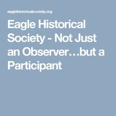 Eagle Historical Society - Not Just an Observer…but a Participant