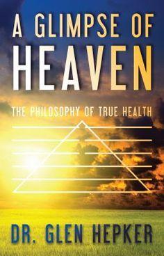 A Glimpse of Heaven: The Philosophy of True Health - -- Life After Death... - DrGlenHepker