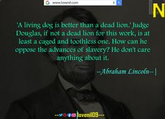 'A living dog is better than a dead lion.' Judge Douglas, if not a dead lion for this work, is at least a caged and toothless one. How can he oppose the advances of slavery? He don't care anything about it. #abrahamlincolnquotes #abrahamlincolnmotivationalquotes #abrahamlincoln #abrahamlincolncostume #abrahamlincolnfact #abrahamlincolnart #LearningQuotes #LifeLessonQuotesInEnglish #LifeChangeingMotivationalQuotes #quotes #motivationalquotes #learningquotes #lifechangeingquotes #quotesdeep