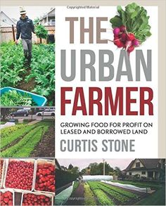 The Urban Farmer: Growing Food for Profit on Leased and Borrowed Land: by Curtis Allen Stone:
