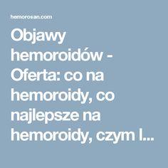 Objawy hemoroidów - Oferta: co na hemoroidy, co najlepsze na hemoroidy, czym leczyć hemoroidy, dobry lek na hemoroidy, hemoroidy, hemoroidy jak leczyć, hemoroidy leczenie, hemoroidy leczenie domowe, hemoroidy leki, hemoroidy objawy, hemoroidy odbytu, hemoroidy przyczyny, hemoroidy w ciąży, hemorosan, jak leczyć hemoroidy, jak wyleczyć hemoroidy, jak zwalczyć hemoroidy, leczenie hemoroidów, leki na hemoroidy, na hemoroidy, najlepsze na hemoroidy, najlepszy lek na hemoroidy, objawy hemoroidów…