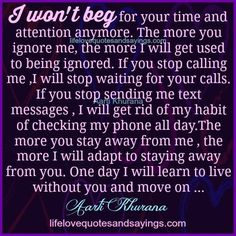 I won't beg for your time and attention any more. The more you ignore me, the more I will get used to being ignored. If you stop calling me ,I will stop waiting for your calls. If you stop sending me text messages , I will get rid of my habit of checking …