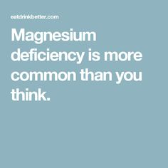 Magnesium deficiency is more common than you think.