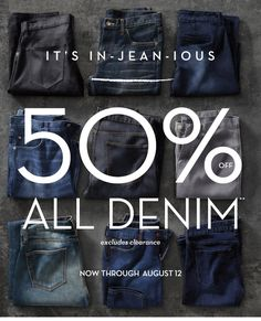 IT'S IN–JEAN–IOUS | 50% OFF ALL DENIM** excluding clearance | NOW THROUGH AUGUST 12