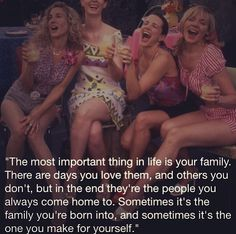 SATC - the most important thing in life is your family. There are days you love them, and others you don't, but in the end they're the people you always come home to. Sometimes it's the family you're born into, and sometimes it's the one you make for yourself.