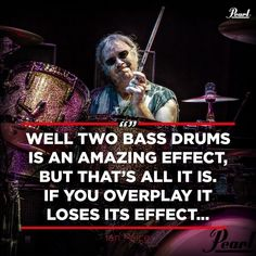 """Two Bass Drums is an amazing effect, but that's all it is. if you overplay it losses its effect like a Ferrari and you go everywhere at 180 mph. That starts to become a little less interesting than you think its going to be, but if you go along at 30 mph for a couple of hours and then you do 180 mph then that's sort of exciting and it's the same thing with two bass drums."" - Ian Paice Drummer Quotes, Things To Think About, All Things, Pearl Drums, Drum Lessons, Best Quotes, Bass, Thinking Of You, How To Become"