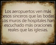 """Airports see more sincere kisses than weddings. Hospital walls have heard more real prayers than churches"""