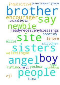 Brothers and sisters in Christ, please say prayers - Brothers and sisters in Christ, please say prayers for some of the great people on this site Shermarie, Lenore, Saraha, Inquisitive angel HYS, ellie12, JesusIsMyOnlyHope, Hope4Joy, rettus, Angeline, Stitcher, Walkwithgod Ready2receivemyblessings, Cheryl the Earthly Angel, Wings of a dove, SAMV, CJL80, animallovez, K.m Binil Kumar, rufino ubag, terah, Sandra, hearme, Job4212, Yeshua37, Prayer boy, natasha2, kelvinfern7, Vladi777…