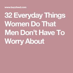 32 Everyday Things Women Do That Men Don't Have To Worry About