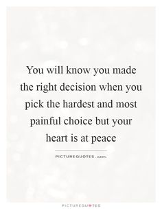 You will know you made the right decision when you pick the hardest and most painful choice but your heart is at peace. Hard Choices Quotes, Tough Decision Quotes, Decision Making Quotes, Make A Choice Quotes, Quotes About Making Decisions, Life Is Tough Quotes, Stronger Quotes, Love Is Hard Quotes, Life Decisions