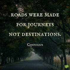 Roads were made for journeys not destinations. Confucius
